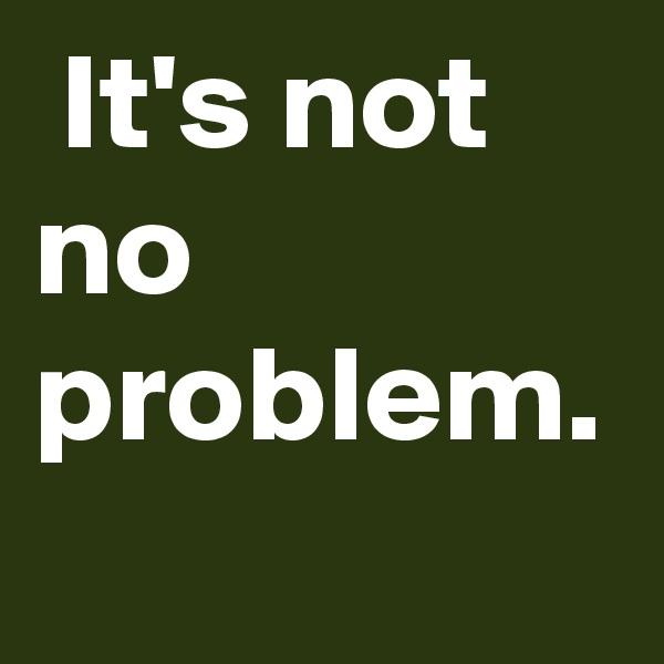 It's not no problem.