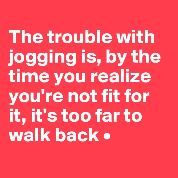 The trouble with jogging is, by the time you realize you're not fit for it, it's too far to walk back •