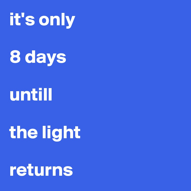 it's only   8 days   untill   the light   returns