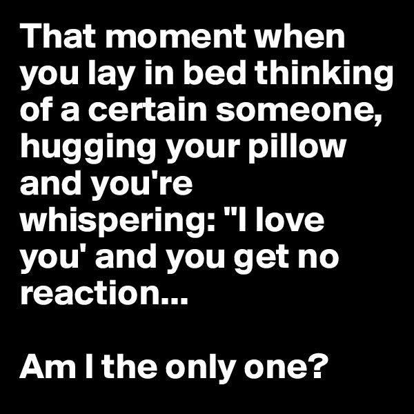 """That moment when you lay in bed thinking of a certain someone, hugging your pillow and you're whispering: """"I love you' and you get no reaction...   Am I the only one?"""