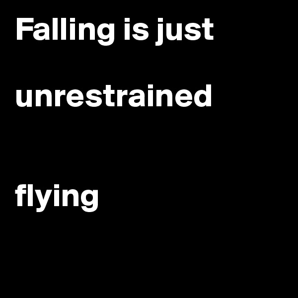Falling is just   unrestrained    flying