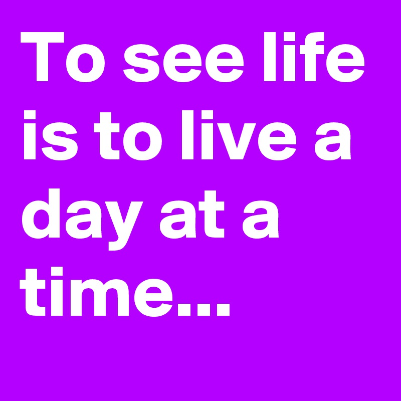 To see life is to live a day at a time...