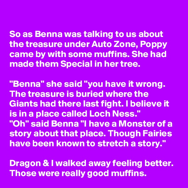 """So as Benna was talking to us about the treasure under Auto Zone, Poppy came by with some muffins. She had made them Special in her tree.  """"Benna"""" she said """"you have it wrong. The treasure is buried where the Giants had there last fight. I believe it is in a place called Loch Ness."""" """"Oh"""" said Benna """"I have a Monster of a story about that place. Though Fairies have been known to stretch a story.""""  Dragon & I walked away feeling better. Those were really good muffins."""
