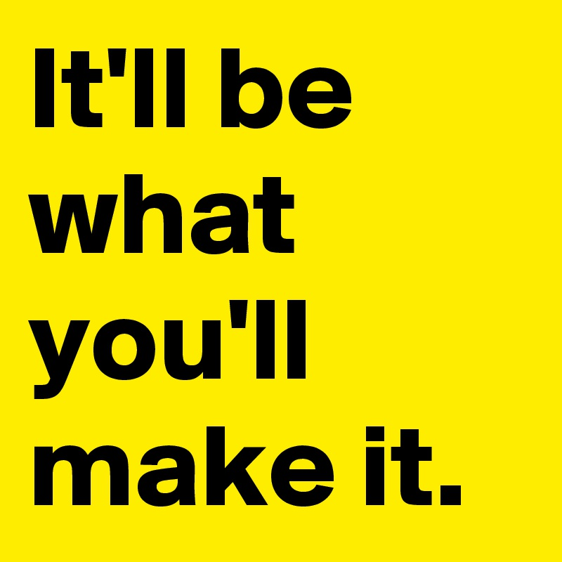 It'll be what you'll make it.