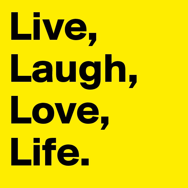 Live, Laugh, Love, Life.