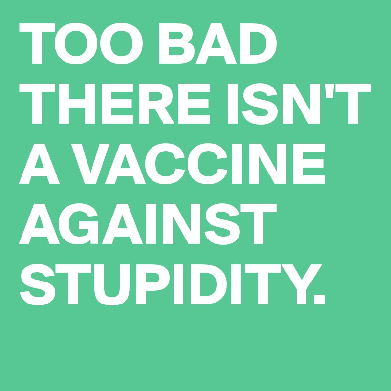 TOO BAD THERE ISN'T A VACCINE AGAINST STUPIDITY.