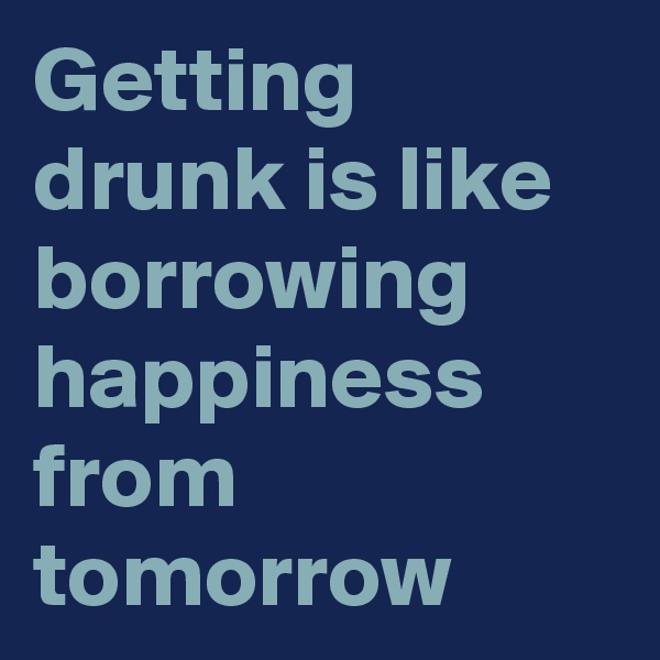 Getting drunk is like borrowing happiness from tomorrow