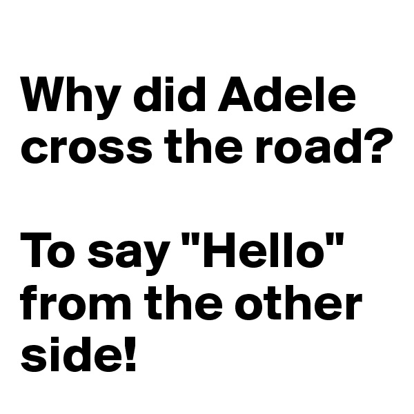 """Why did Adele cross the road?  To say """"Hello"""" from the other side!"""