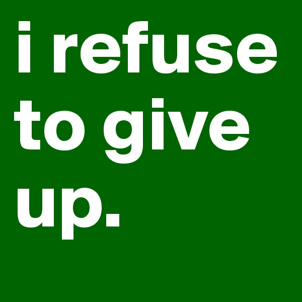 i refuse to give up.