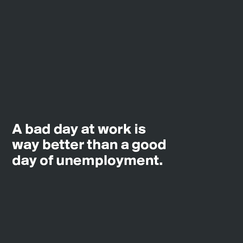 A Bad Day At Work Is Way Better Than A Good Day Of Unemployment