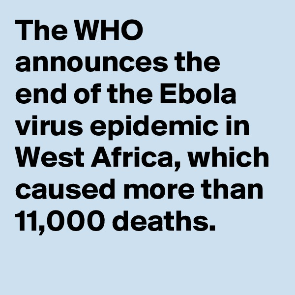The WHO announces the end of the Ebola virus epidemic in West Africa, which caused more than 11,000 deaths.