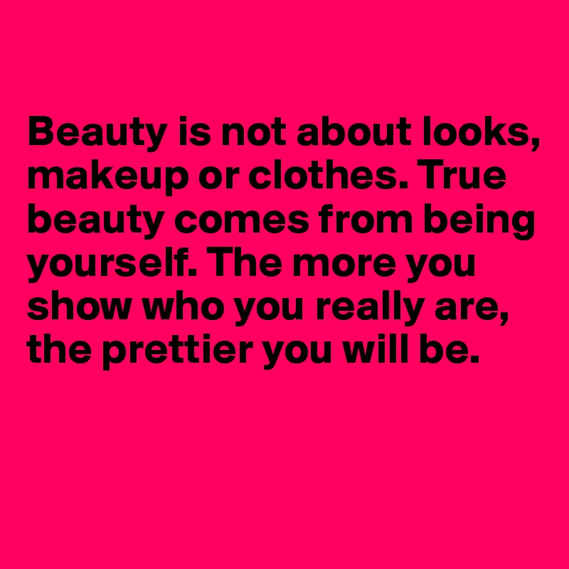 Beauty is not about looks, makeup or clothes. True beauty comes from being yourself. The more you show who you really are, the prettier you will be.