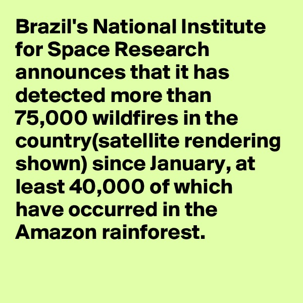 Brazil's National Institute for Space Research announces that it has detected more than 75,000 wildfires in the country(satellite rendering shown) since January, at least 40,000 of which have occurred in the Amazon rainforest.