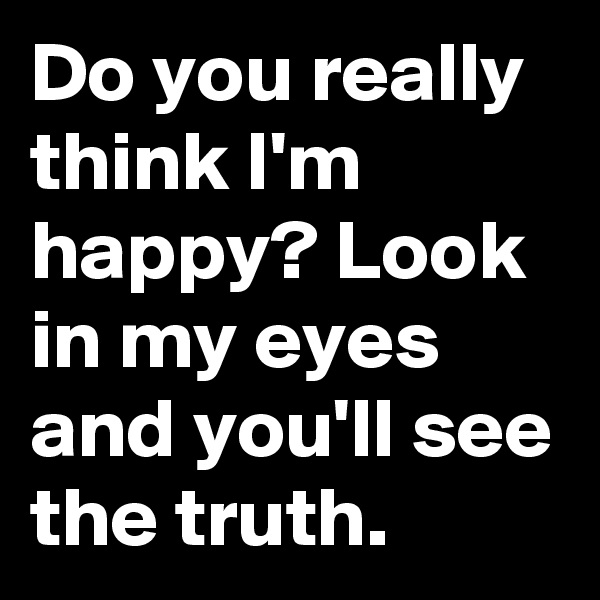 Do you really think I'm happy? Look in my eyes and you'll see the truth.