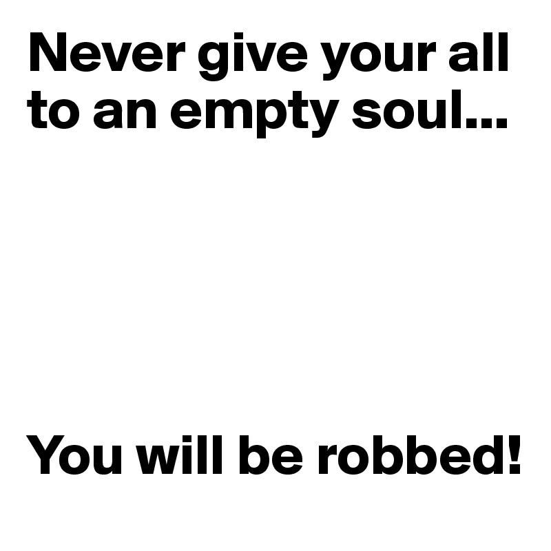Never give your all to an empty soul...      You will be robbed!