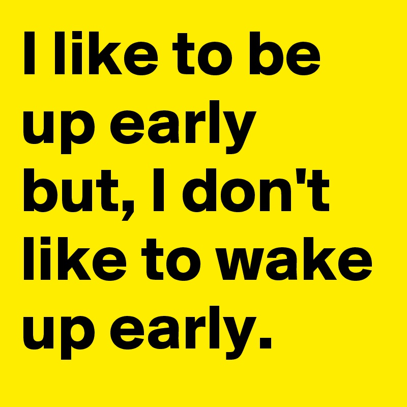 I like to be up early but, I don't like to wake up early.