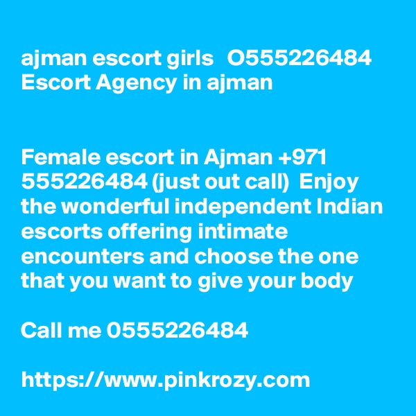 ajman escort girls   O555226484    Escort Agency in ajman   Female escort in Ajman +971 555226484 (just out call)  Enjoy the wonderful independent Indian escorts offering intimate encounters and choose the one that you want to give your body   Call me 0555226484  https://www.pinkrozy.com