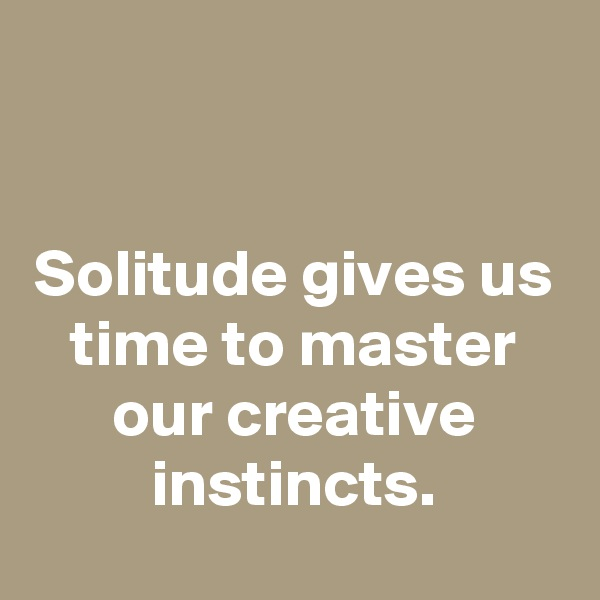Solitude gives us time to master our creative instincts.