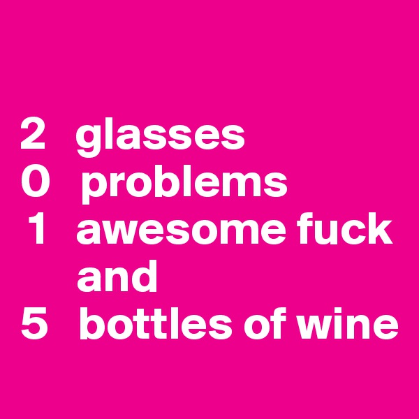 2   glasses  0   problems   1   awesome fuck        and  5   bottles of wine