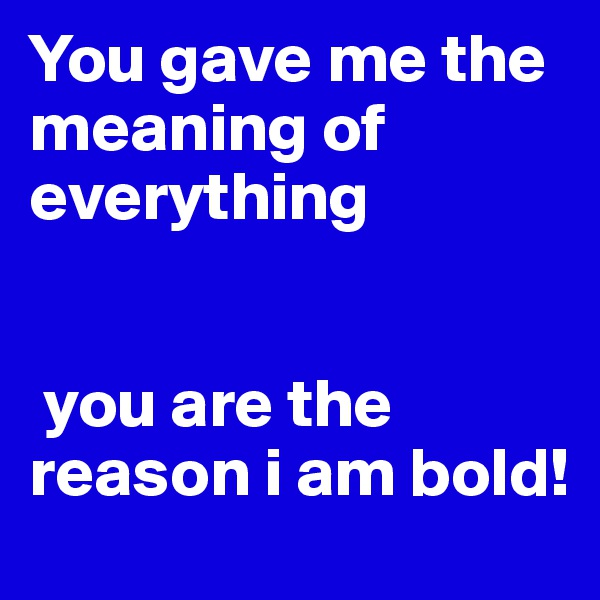 You gave me the meaning of everything    you are the reason i am bold!