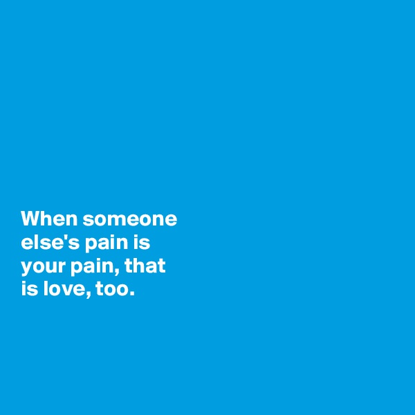 When someone  else's pain is      your pain, that  is love, too.