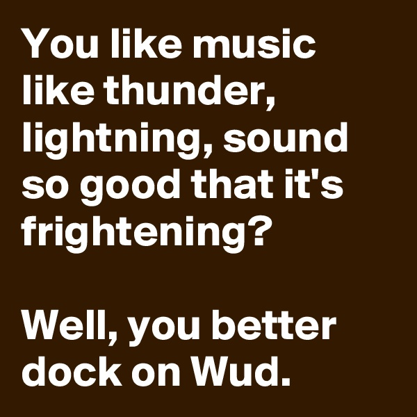 You like music like thunder, lightning, sound so good that it's frightening?  Well, you better dock on Wud.