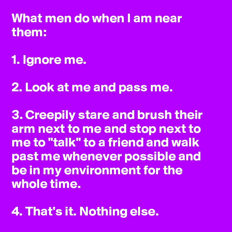 What men do when I am near them: 1  Ignore me  2  Look at me and