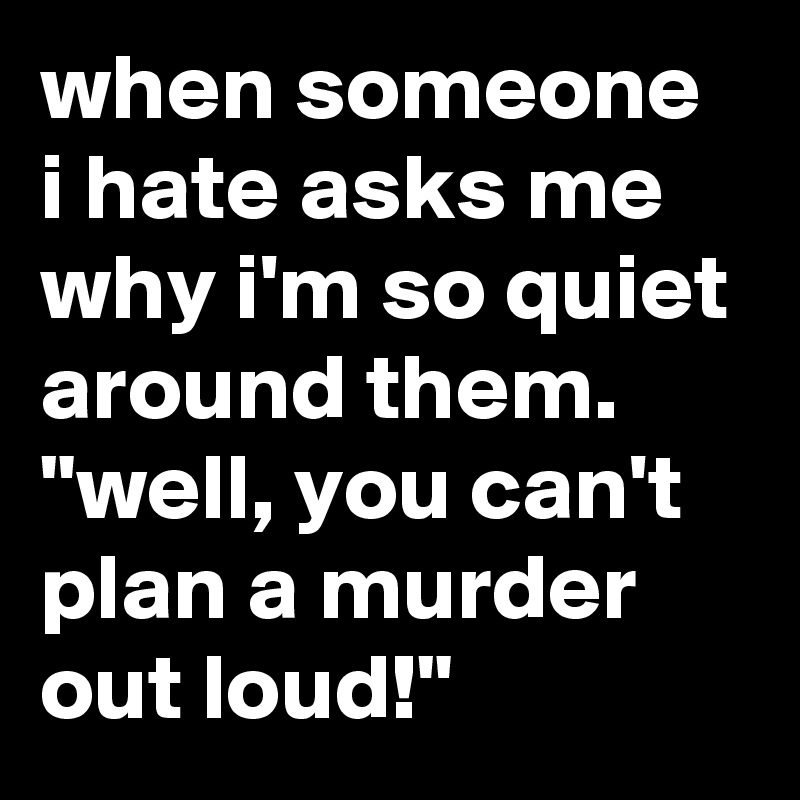 """when someone i hate asks me why i'm so quiet around them. """"well, you can't plan a murder out loud!"""""""