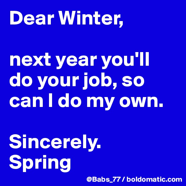 Dear Winter,   next year you'll do your job, so can I do my own.   Sincerely.  Spring