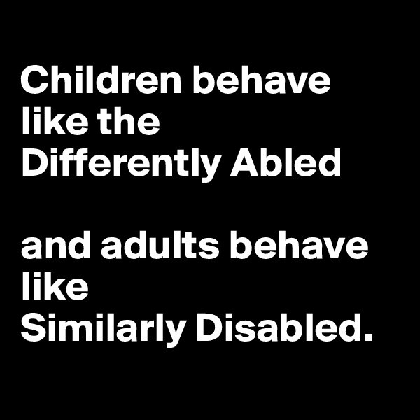 Children behave like the  Differently Abled   and adults behave like  Similarly Disabled.