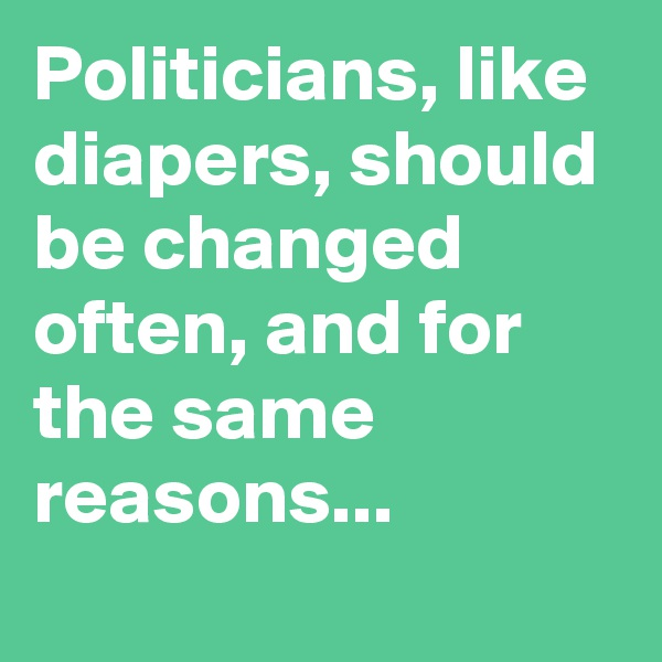 Politicians, like diapers, should be changed often, and for the same reasons...