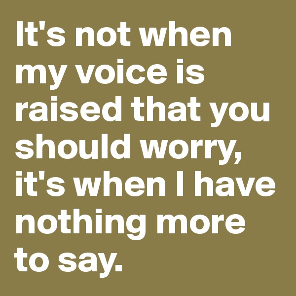 It's not when my voice is raised that you should worry, it's when I have nothing more to say.