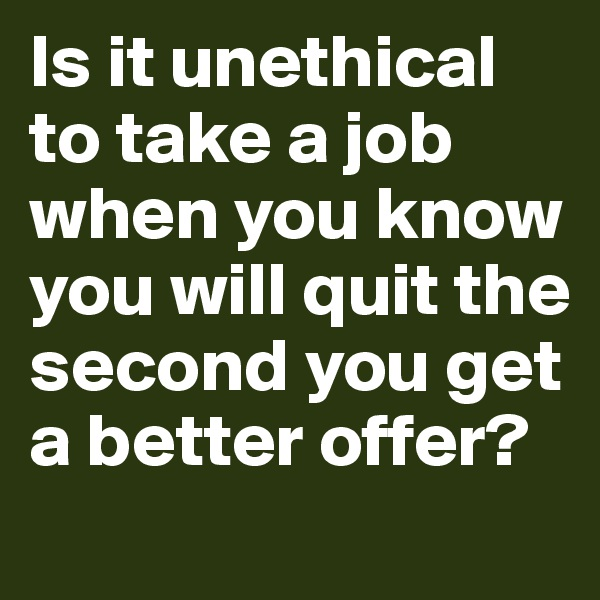 Is it unethical to take a job when you know you will quit the second you get a better offer?