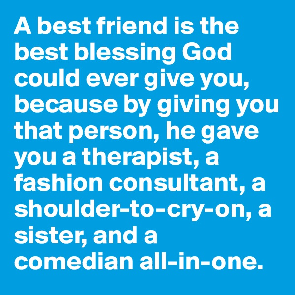 A best friend is the best blessing God could ever give you, because by giving you that person, he gave you a therapist, a fashion consultant, a shoulder-to-cry-on, a sister, and a comedian all-in-one.