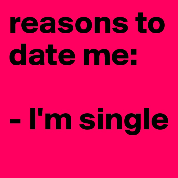 reasons to date me:   - I'm single