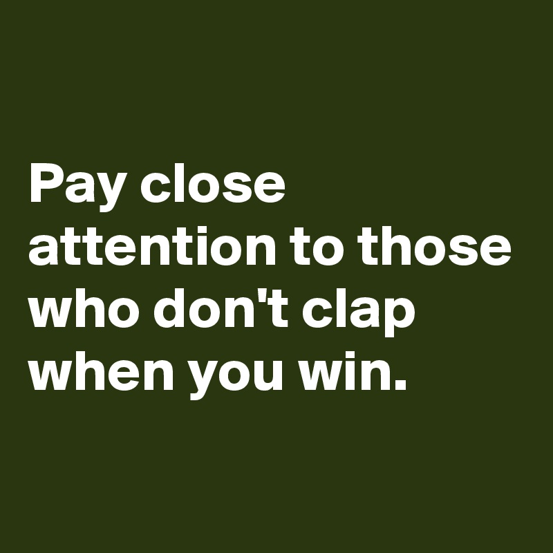 Pay Close Attention To Those Who Don T Clap When You Win Post By Rhorho On Boldomatic
