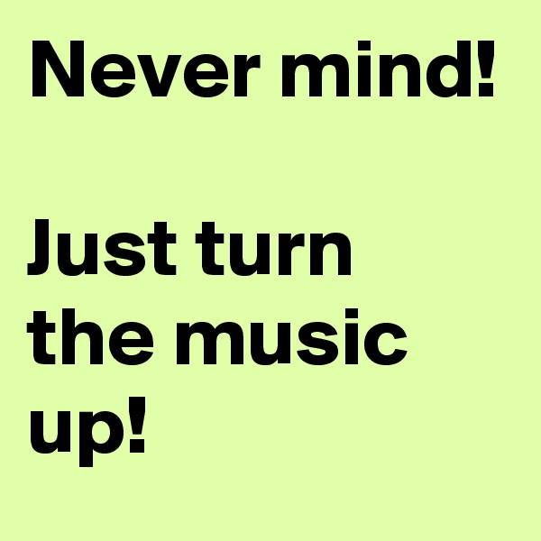 Never mind!  Just turn the music up!