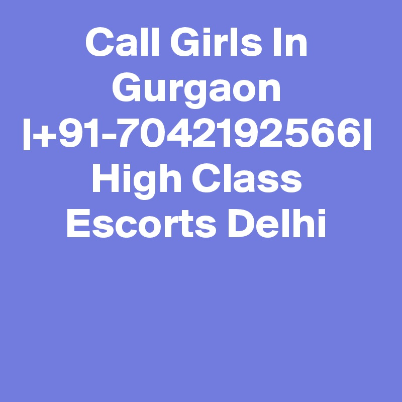 Call Girls In Gurgaon  +91-7042192566  High Class Escorts Delhi