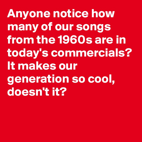 Anyone notice how many of our songs from the 1960s are in today's commercials? It makes our generation so cool, doesn't it?