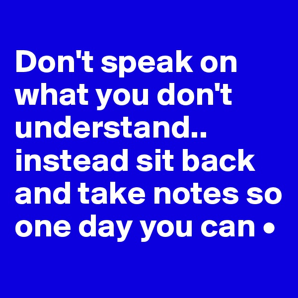 Don't speak on what you don't understand.. instead sit back and take notes so one day you can •