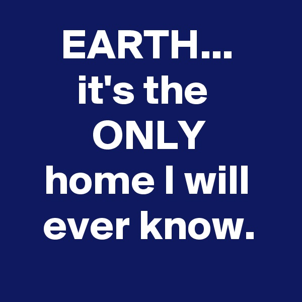 EARTH... it's the  ONLY home I will ever know.