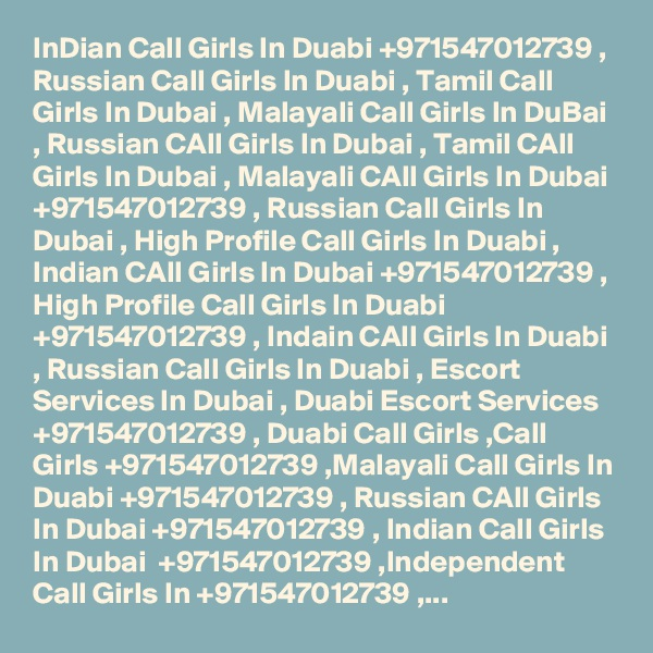InDian Call Girls In Duabi +971547012739 , Russian Call Girls In Duabi , Tamil Call Girls In Dubai , Malayali Call Girls In DuBai , Russian CAll Girls In Dubai , Tamil CAll Girls In Dubai , Malayali CAll Girls In Dubai +971547012739 , Russian Call Girls In Dubai , High Profile Call Girls In Duabi , Indian CAll Girls In Dubai +971547012739 , High Profile Call Girls In Duabi +971547012739 , Indain CAll Girls In Duabi , Russian Call Girls In Duabi , Escort Services In Dubai , Duabi Escort Services +971547012739 , Duabi Call Girls ,Call Girls +971547012739 ,Malayali Call Girls In Duabi +971547012739 , Russian CAll Girls In Dubai +971547012739 , Indian Call Girls In Dubai  +971547012739 ,Independent Call Girls In +971547012739 ,...