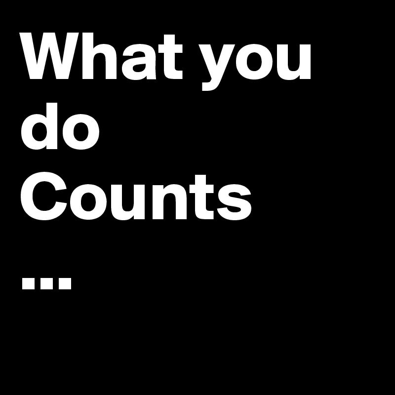What you do Counts ...