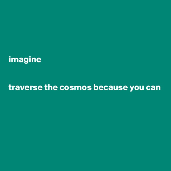 imagine   traverse the cosmos because you can