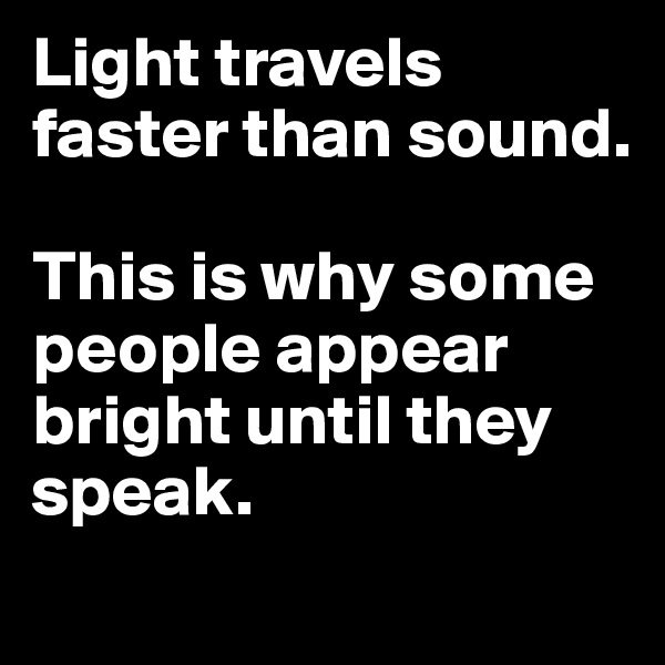 Light travels faster than sound.  This is why some people appear bright until they speak.