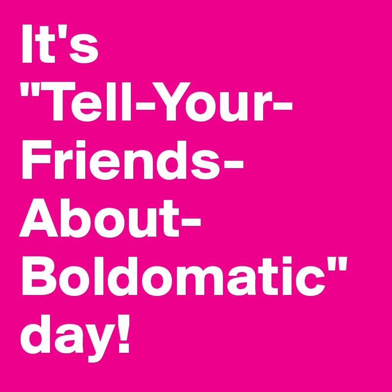 """It's  """"Tell-Your-Friends-About-Boldomatic""""  day!"""