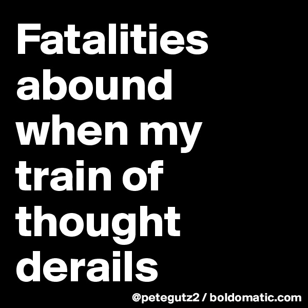 Fatalities abound when my train of thought derails