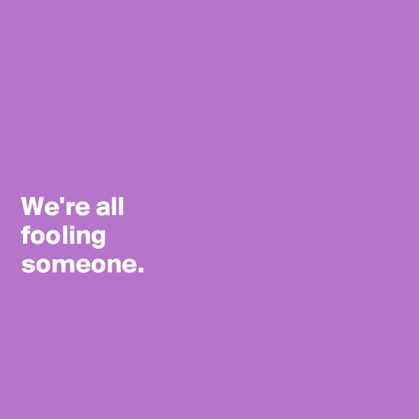 We're all  fooling  someone.