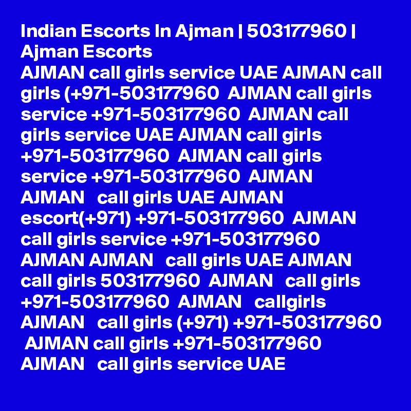 Indian Escorts In Ajman | 503177960 | Ajman Escorts    AJMAN call girls service UAE AJMAN call girls (+971-503177960  AJMAN call girls service +971-503177960  AJMAN call girls service UAE AJMAN call girls +971-503177960  AJMAN call girls service +971-503177960  AJMAN  AJMAN   call girls UAE AJMAN escort(+971) +971-503177960  AJMAN   call girls service +971-503177960  AJMAN AJMAN   call girls UAE AJMAN   call girls 503177960  AJMAN   call girls +971-503177960  AJMAN   callgirls  AJMAN   call girls (+971) +971-503177960  AJMAN call girls +971-503177960  AJMAN   call girls service UAE