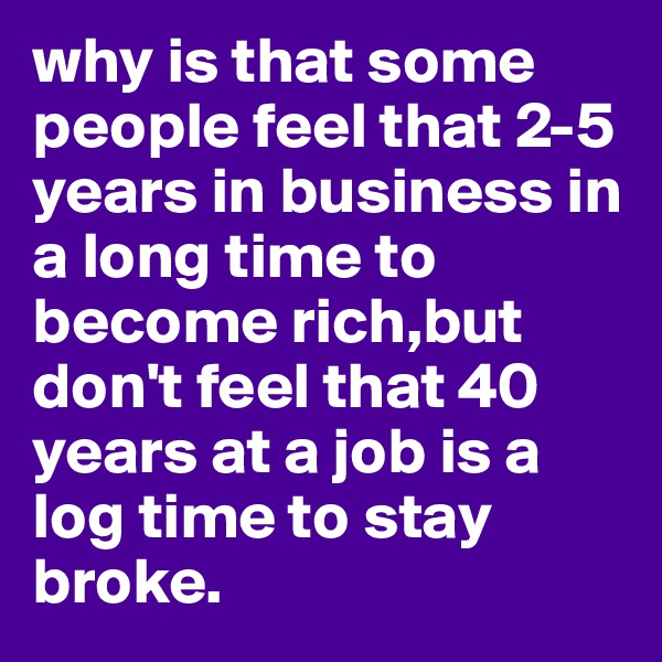 why is that some people feel that 2-5 years in business in a long time to become rich,but don't feel that 40 years at a job is a log time to stay broke.